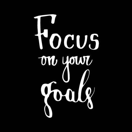 Handwritten vector motivational phrase Focus on your goals . Calligraphic brush modern lettering. Isolated on white background.  Overlay text for  poster, banner, invitation, blog, billboard.