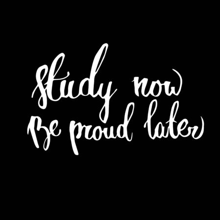 Handwritten vector motivational phrase Study now. Be proud later . Calligraphic brush modern lettering. Isolated on white background. Overlay text for  poster, banner, invitation, blog, billboard. Illustration