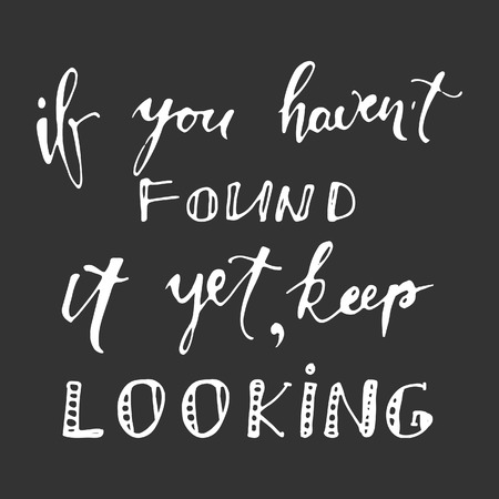 found it: If you havent found it yet, keep looking. hand lettering illustration.  Look forward at the point vector illustration