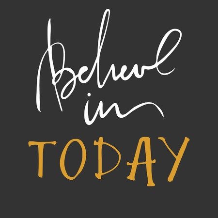 Believe in today. Inspirational and motivation quote for fitness, gym. Modern calligraphic style. Hand lettering and custom typography for t-shirts, bags, for posters, invitations. Believe word