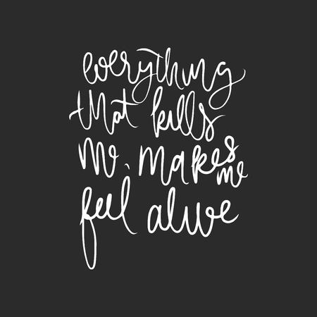Everything that kills me, makes me feel alive. Motivating hand lettering quote.