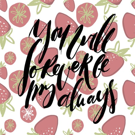 You will forever be my always. Hand lettering  vector quote about love.Strawberry backround