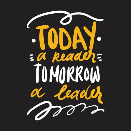 Today a reader, tomorrow a leader. Motivation quote. Hand lettering modern illustration for your design.