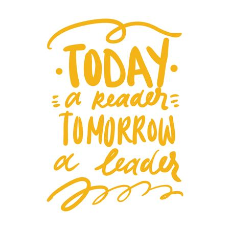 Today a reader, tomorrow a leader.Motivation quote. Hand lettering modern illustration for your design.