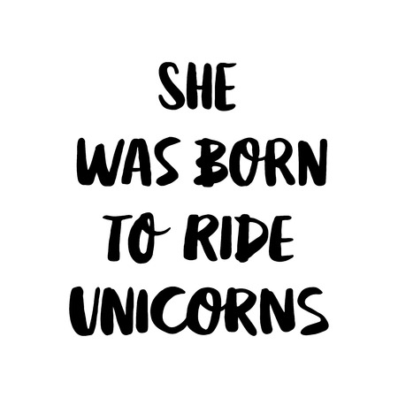 She was born ride to unicorns. The quote hand-drawing of black ink. Vector Image. It can be used for website design, article, phone case, poster, t-shirt, mug etc.