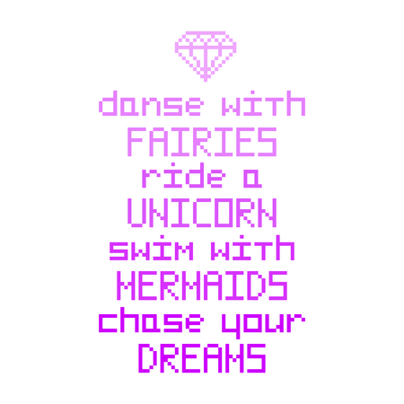Dance with fairies; ride a unicorn; swim with mermaids; chase your dreams; . Quote with abstract diamond image in the eight bit style on a white background. It can be used for invitation cards; brochures; poster; t-shirts; mugs; phone case etc. Illustration