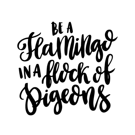 The hand-drawing inspirational quote:  Be a flamingo in a flock of pigeons  in a trendy calligraphic style, of black ink on a white background.  It can be used for card, mug, brochures, poster, t-shirts, phone case etc. Vector Image.