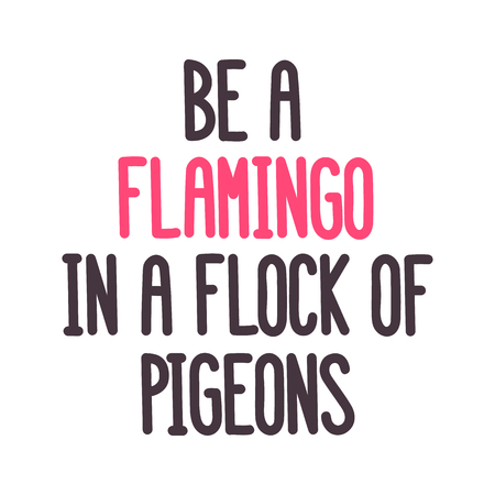 The inspirational quote: Be a flamingo in a flock of pigeons  on a white background. It can be used for card, mug, brochures, poster, t-shirts, phone case etc. Vector Image.