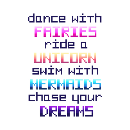 Dance with fairies, ride a unicorn, swim with mermaids, chase your dreams. Quote  in the eight bit style on a white background. It can be used for invitation cards; brochures; poster; t-shirts; mugs; phone case etc.