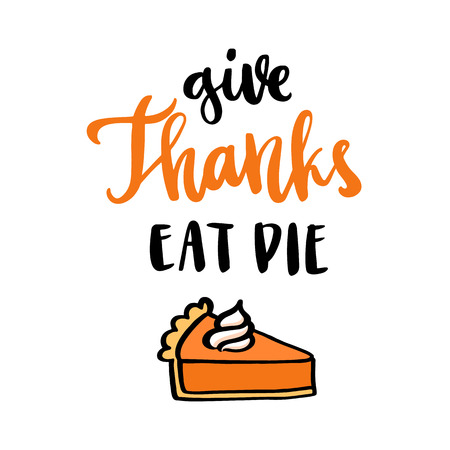 The hand-drawing quote: Give Thanks Eat Pie in a trendy calligraphic style, with pumpkin pie with whipped cream, traditional American Thanksgiving Day dessert. It can be used for card, mug, poster, t-shirts, phone case etc.