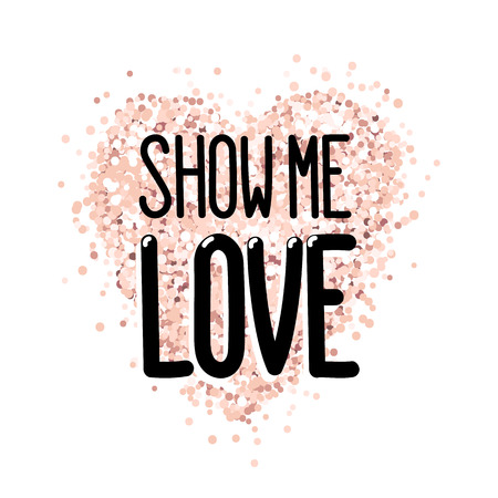 The inscription: Show me love, in a trendy lettering style, on a pink gold glitter heart. It can be used for card, mug, brochures, poster, t-shirts, phone case etc.