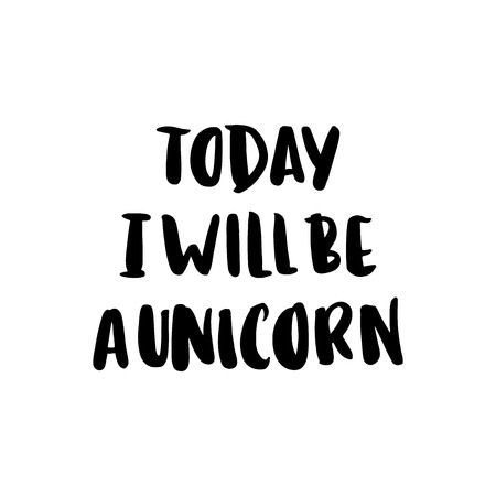 Today i will be a unicorn. The inscription hand-drawing of ink on a white background. It can be used for website design, article, phone case, poster, t-shirt, mug etc.