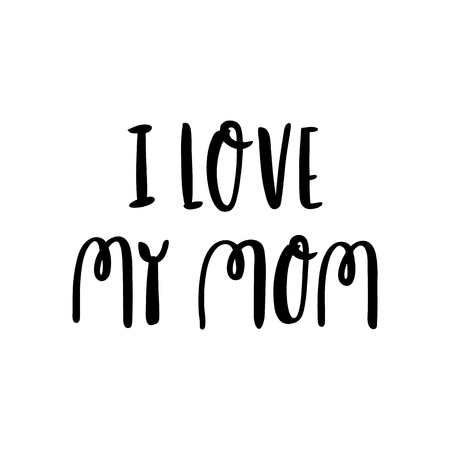 Hand-drawn lettering phrase: I love my mom, for holiday Mother Day. It can be used for greeting card, mug, brochures, poster, label, sticker etc. Illustration
