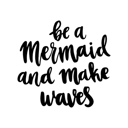 Hand-drawn lettering phrase: be a mermaid and make waves, of black ink on a white background.