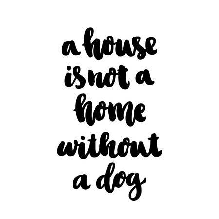 The hand-drawing ink quote: A house is not a home without a dog. In a trendy calligraphic style, on a white background. It can be used for card, mug, brochures, poster, template etc.
