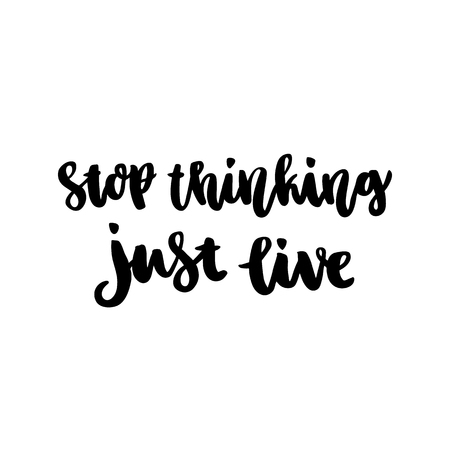 The hand-drawing ink quote: Stop thinking just live. In a trendy calligraphic style, on a white background. It can be used for card, mug, brochures, poster, template etc.