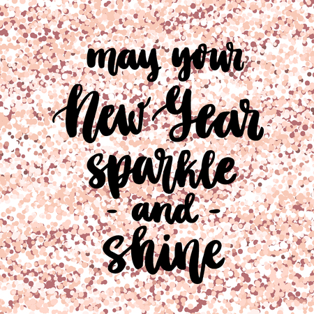The hand-drawing quote: May your New Year sparkle and shine. In a trendy calligraphic style, on a pink gold glitter background. It can be used for card, mug, brochures, poster, t-shirts, phone case etc.