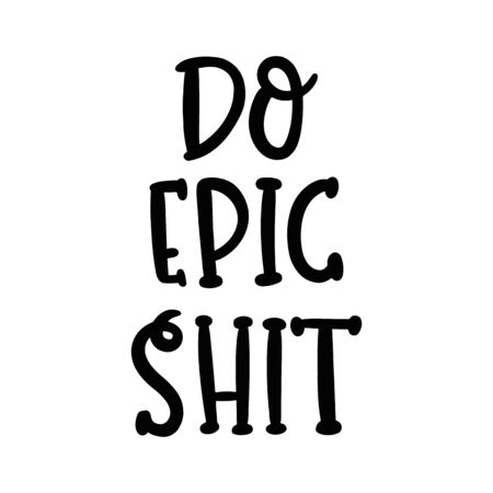 Do epic shit. The hand-drawing funny quote of black ink. It can be used for a sticker, patch, card, brochures, poster and other promo materials.