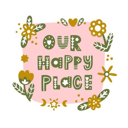 The inscription: Our happy place, with floral elements, in Scandinavian style. It can be used for card, mug, brochures, poster, t-shirts etc.