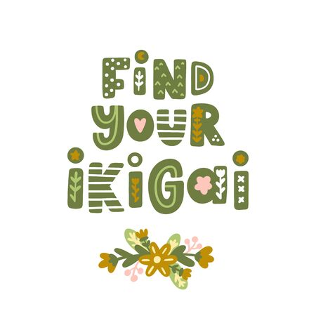 Lettering phrase: Find your ikigai, with floral elements in Scandinavian style. Ikigai - Japanese concept, meaning the sense of their own purpose in life, the meaning of life. It can be used for card, mug, brochures, poster, t-shirts etc.