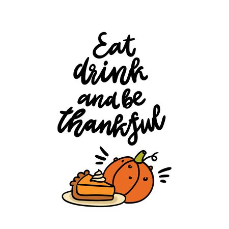 The quote: Eat drink and be thankful, with pumpkin pie and pumpkin. It can be used for card, mug, poster, t-shirts, phone case etc.