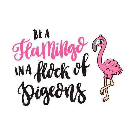 The hand-drawing quote: Be a flamingo in a flock of pigeons, and cute flamingo, on a white background. It can be used for card, mug, brochures, poster, t-shirts, phone case etc. Vector Image.