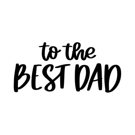 To the best dad. Hand drawn brush lettering isolated on white background. Happy Father's Day or Happy Birthday vector illustration.