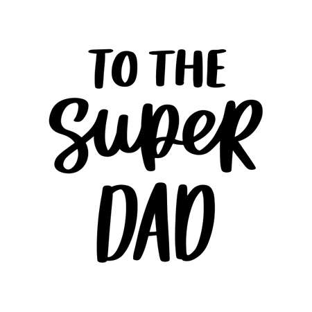 To the super dad. Hand drawn brush lettering isolated on white background. Happy Father's Day or Happy Birthday vector illustration.