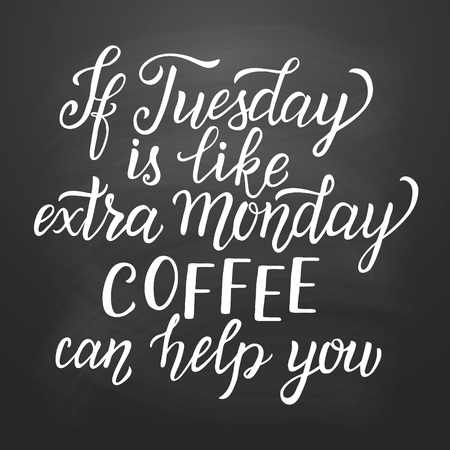 lettering typography poster.Inspirational quote If Tuesday is like extra Monday, coffee can help you on chalk board background. For  posters, cards, office, restaurant, cafe design. illustration