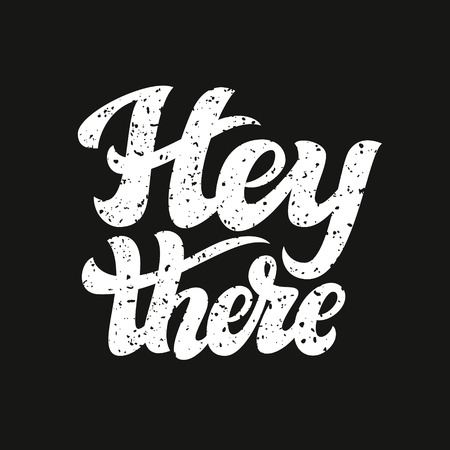 Hey there poster. Hand lettering typography text  with grunge texture on black background. For cards, invitations, banners, labels, t shirts, clothes, apparel, web design. Vector