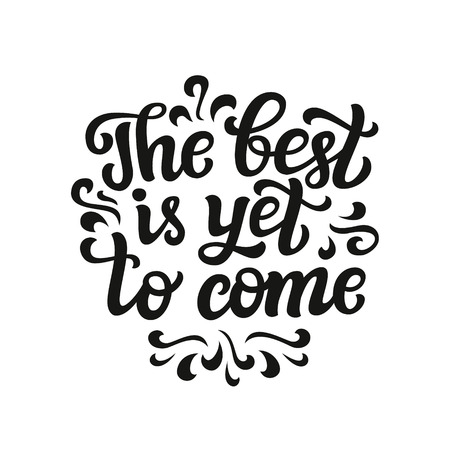 come: Hand drawn typography text. Inspirational quote The best is yet to come. For cards, posters, prints, t shirts, clothes, bags, pillows, home decorations.Vector illustration