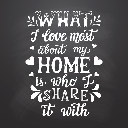 Hand drawn typography poster. Calligraphic quote What I love most about my home is who I share it with on chalkboard background. Illustration