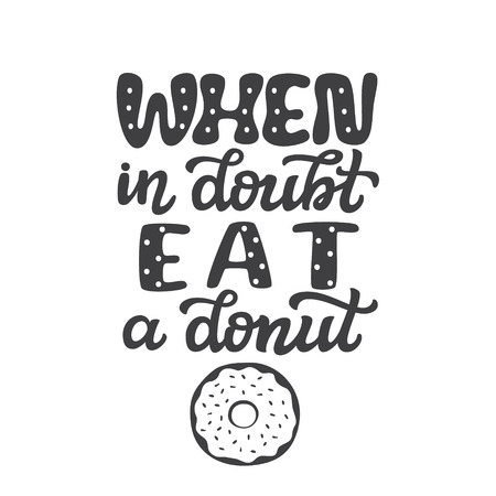 When in doubt, eat a donut. Original hand drawn food quote isolated on white background. Unique funny lettering typography for restaurant, cafe decorations, posters, carts, t shirts