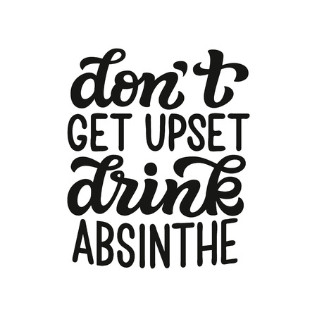 Dont get upset, drink absinthe. Original hand drawn typography quote. Alcohol lettering text for posters, t shirts, bars, pubs, restaurant decor. Vector calligraphy