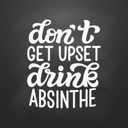 Dont get upset, drink absinthe. Original hand drawn typography quote on chalkboard background. Alcohol lettering text for posters, t shirts, bars, pubs, restaurant decor. Vector calligraphy