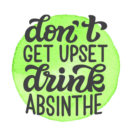 Dont get upset, drink absinthe. Original hand drawn typography quote on watercolor background. Vector calligraphy for posters, bars, restaurants, party decor Ilustrace