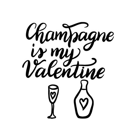 Champagne is my Valentine. Hand drawn lettering quote. Funny vector typography for posters, cards, t shirts, Valentine day decorations