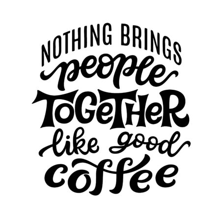 Nothing brings people together like good coffee. Hand lettering quote isolated on white background. Vector typography for posters, t shirts, cards, restaurants, cafe, food truck decor