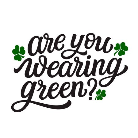 Are you wearing green. Hand lettering quote with clover leaves. Vector typography for St. Patricks Day decorations,  posters, cards, t shirts, pubs