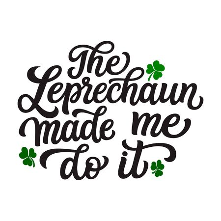 The Leprechaun made me do it. Hand lettering quote with clover leaves. Vector typography for St. Patricks Day decorations,  posters, cards, t shirts, pubs