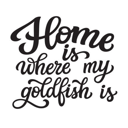 Home is where my goldfish is. Hand lettering quote isolated on white background. Vector typography for home decorations, t shirts, posters, cards, stickers, pet shops