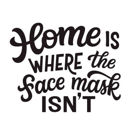 Home is where the face mask isn't. Hand lettering black quote isolated on white background. Vector typography for posters, cards, banners, web, social media