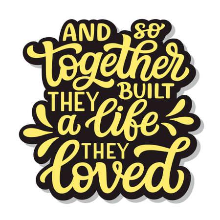 And so together they built a life they loved. Hand lettering romantic quote isolated on white background. Vector typography for home decor, posters, cards,t shirts, front door, porch sign