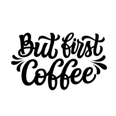 But first coffee. Hand lettering  quote isolated on white background. Vector typography for t shirt design, mugs, decals, wall art, cafeteria decorations, posters, cards Illustration