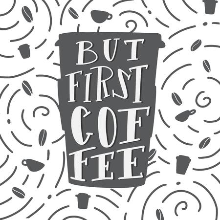 Aber erstes Kaffeezitat. Kaffeetasse und Bohnen zum Mitnehmen. Vektorkalligraphiebild. Handgezeichnete Schriftzug Poster, Vintage Typografie-Karte. Modernes kalligraphisches Poster.