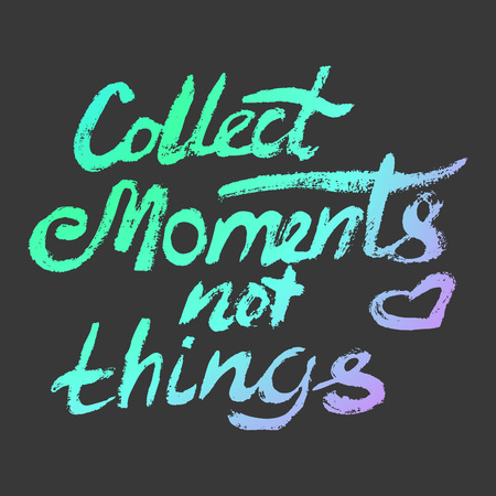 motivating: Collect moments not things - perfect design element for housewarming poster, t-shirt design. Handdrawn lettering. Vector art.