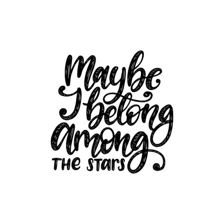 Maybe I Belong Among The Stars, hand lettering.Vector calligraphy illustration. Inspirational romantic poster, card etc.