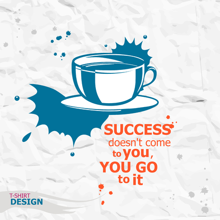 Cup of coffee and Inspirational motivational quote. Success doesnt come to you, you go to it.  Typography Design Concept