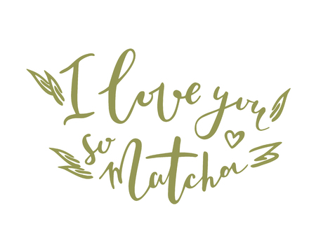 I love you so matcha. Hand drawn lettering quote about matcha tea.