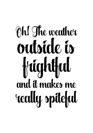 Isolated calligraphy on white background. Quote about winter and Christmas. Oh the weather outside is frightful and it makes me really spiteful.